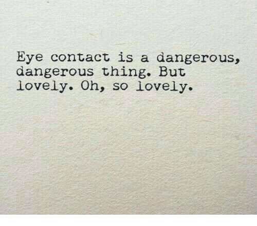 Dangerous Thing: Eye contact is a dangerous,  dangerous thing. Buit  lovely. Oh, so lovely.