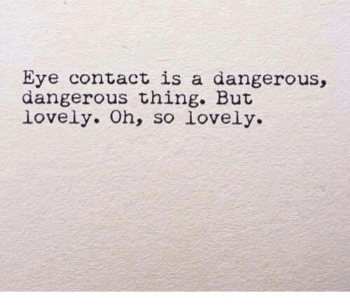 Dangerous Thing: Eye contact is a dangerous,  dangerous thing. But  lovely. Oh, so lovely.