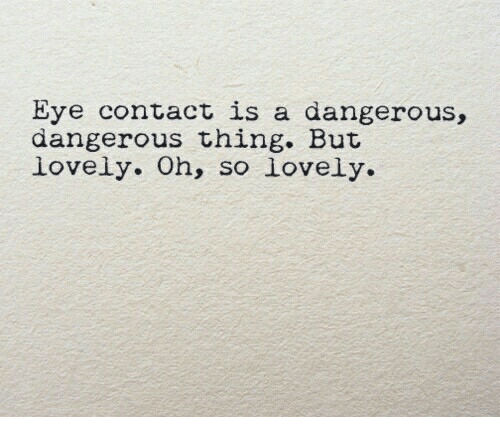 Dangerous Thing: Eye contact is a dangerous,  dangerous thing. But  lovely. Oh, so lovely