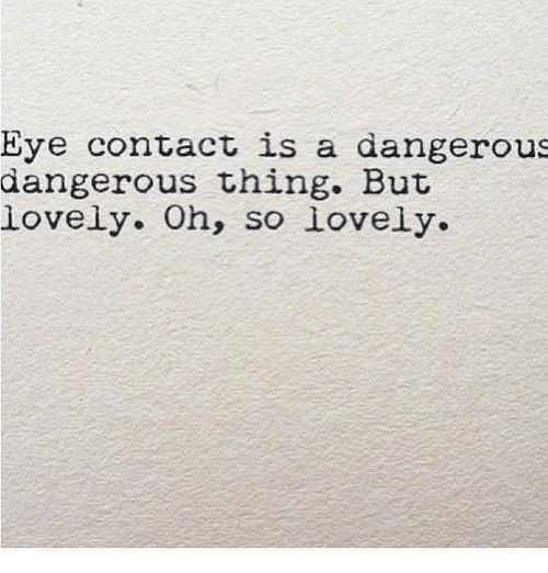 Dangerous Thing: Eye contact is a dangerous  dangerous thing. But  lovely. Oh, so lovely.