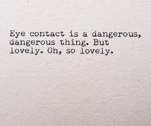 Eye, Thing, and Eye Contact: Eye contact is a dangerous,  dangerous thing. But  lovely. Oh, so lovely.