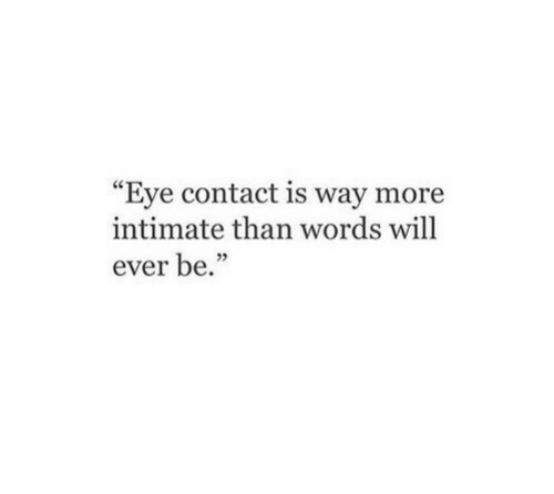"Eye, Will, and Words: ""Eye contact is way more  intimate than words will  ever be.'"""