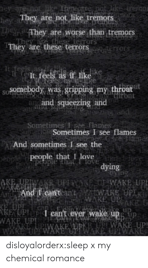 """rake: eye  They are not like tremors  heyss  They are worse than tremors  these ferrors  They are these terrors   feels as  It feels as if like  Somebody was gripping my throat  Hiront  and and squeezing and  SOLNC  SOme  bs pue   Sometimes T see flames  Sometimes I see flames  eiame  And sometimes I see the  people that I love  peopiPeople that Ilove  tybdove  dying   AKE UPIWAKE UPI WARE,OP WAKE UP!  NAKEUP.  And And I can'tcan'tAWAKE UPIR  WAKE  KE UPI  AKE UP!UPI can't ever wake upe up  WAKE UPPICH  WAKE UPIWAKE WIRKE UPI WAKE UP!  WAKE UPI WARE """"UP! WAKE UPIWAKE  an WAKE UPI  RAKE U  nC  can  veliwake up disloyalorderx:sleep x my chemical romance"""