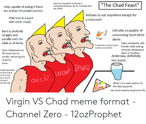 """Channel Zero: Eyes are incapable of seeing or  comprehending any device invented after  the 1950s  """"The Chad Feast""""  I  Only capable of eating if there  are at least 50 people present  Refuses to eat anywhere except for  a restraunt  Only eats in a pack  with other chads  Literally incapable of  consuming food while  Back is perfectly  straight and  parallel with the  alone.  table at all times.  Talks constantly with  friends while eating,  Constantly screeching as  loudly as possible.  not even stopping to  Uses telekenesis to  chew or swallow  lift food into his  Ambrosia, definitely  not water  mouth, removing the  need for  arms  DANGY  Chest has taken  Wov!  on the shape  of a funnel  Ouch!  as a result  of years  of training.  Meal is an exact replica of  the food pyramid.  Has never heard a song in his life. Virgin VS Chad meme format - Channel Zero - 12ozProphet"""