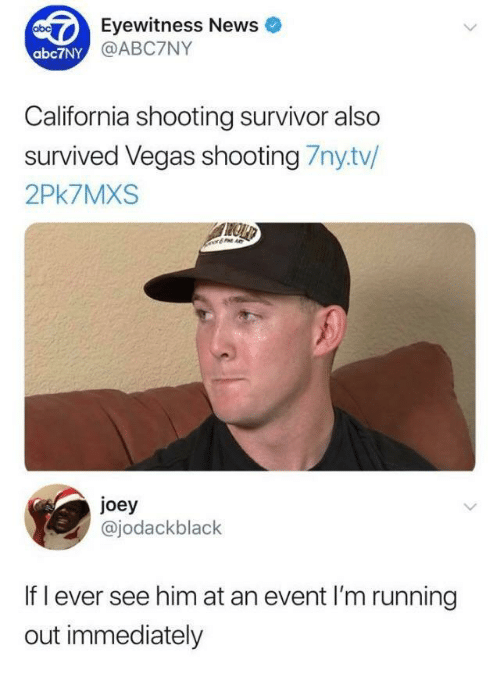 Eyewitness: Eyewitness News  @ABC7NY  abc7NY  California shooting survivor also  survived Vegas shooting 7nytv/  2Pk7MXS  joey  @jodackblack  If l ever see him at an event I'm running  out immediately
