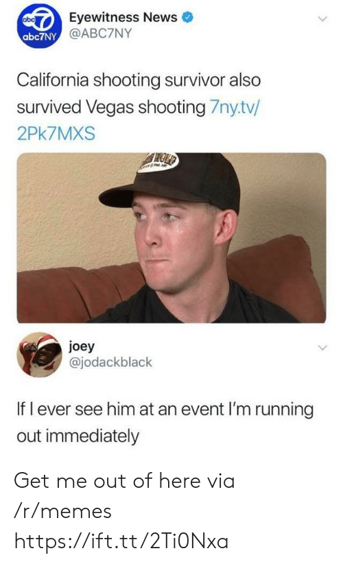 Eyewitness: Eyewitness News  @ABC7NY  abc7NY  California shooting survivor also  survived Vegas shooting 7nytv/  2Pk7MXS  joey  @jodackblack  If l ever see him at an event I'm running  out immediately Get me out of here via /r/memes https://ift.tt/2Ti0Nxa