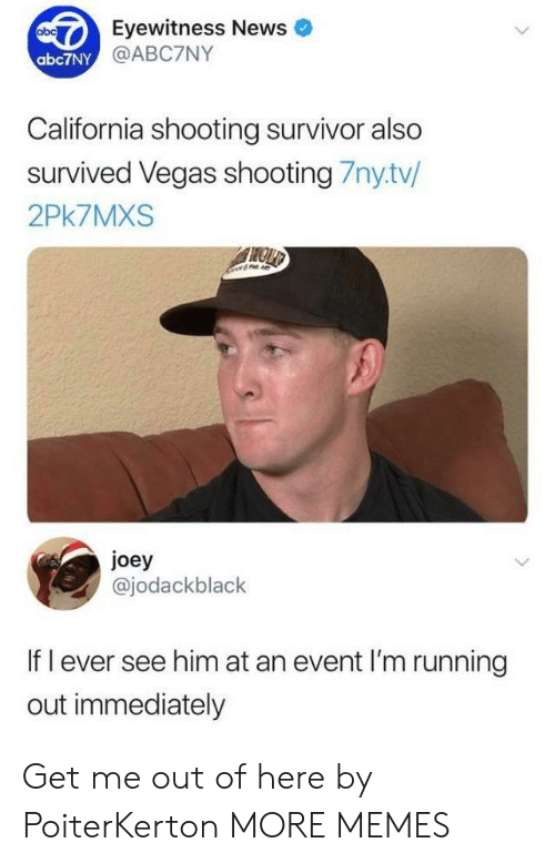 Eyewitness: Eyewitness News  @ABC7NY  abc7NY  California shooting survivor also  survived Vegas shooting 7nytv/  2Pk7MXS  joey  @jodackblack  If l ever see him at an event I'm running  out immediately Get me out of here by PoiterKerton MORE MEMES
