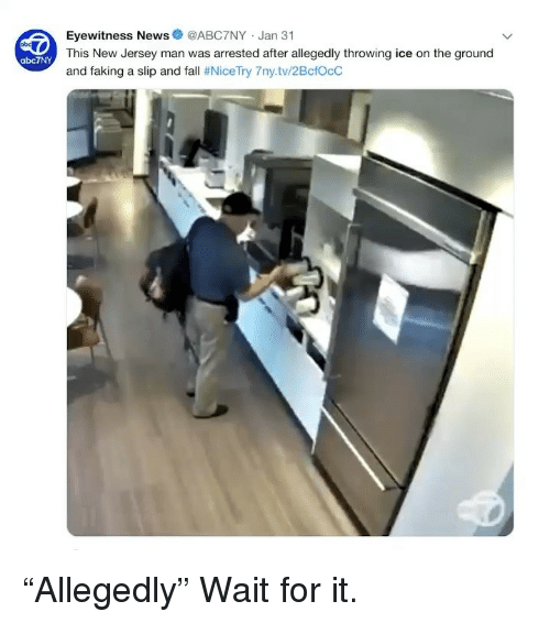 """Eyewitness: Eyewitness News@ABC7NY Jan 31  This New Jersey man was arrested after allegedly throwing ice on the ground  and faking a slip and fall # NiceTry 7ny.tv/2BctOcC  abc7NY """"Allegedly"""" Wait for it."""