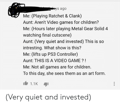 Children, Ratchet, and Video Games: eys ago  Me: (Playing Ratchet & Clank)  Aunt: Aren't Video games for children?  Me: (Hours later playing Metal Gear Solid 4  watching final cutscene)  Aunt: (Very quiet and invested) This is so  intresting. What show is this?  Me: (lifts up PS3 Controller)  Aunt: THIS IS A VIDEO GAME?!  Me: Not all games are for children.  To this day, she sees them as an art form.  1.1K (Very quiet and invested)