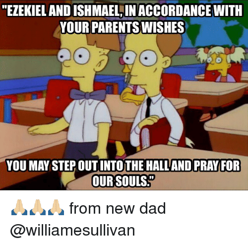 "accordance: ""EZEKIEL AND ISHMAEL,IN ACCORDANCE WITH  YOUR PARENTS WISHES  YOU MAY STEP OUT INTOTHE HALL AND PRAY FOR  OUR SOULS 🙏🏼🙏🏼🙏🏼 from new dad @williamesullivan"