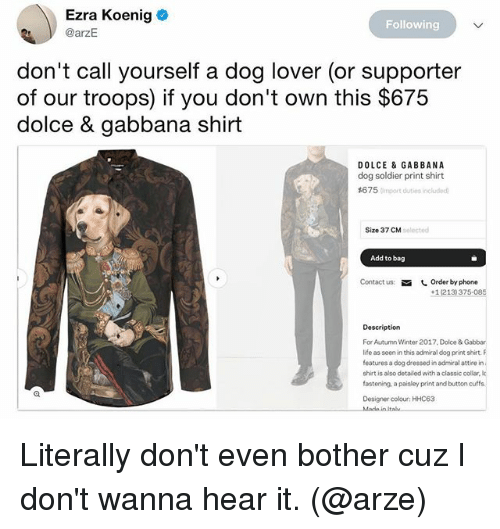 Funny, 2017, and Phone: Ezra Koenig  @arzE  Following  don't call yourself a dog lover (or supporter  of our troops) if you don't own this $675  dolce & gabbana shirt  DOLCE & GABBANA  dog soldier print shirt  #6 7 5 Cimport duties included  Size 37 CM  solected  Add to bag  Contact us  しOrder by phone  +1(213) 375-085  Description  For Autumn Winter 2017. Dolce & Gabbar  ife as seni this admiraldg print shirt F  features a dog dressed in admiral attire in  shirt is also detailed with a classic collar, k  fostening, a paisley print and button cuffa  Designer colour: HHC63  Italu Literally don't even bother cuz I don't wanna hear it. (@arze)