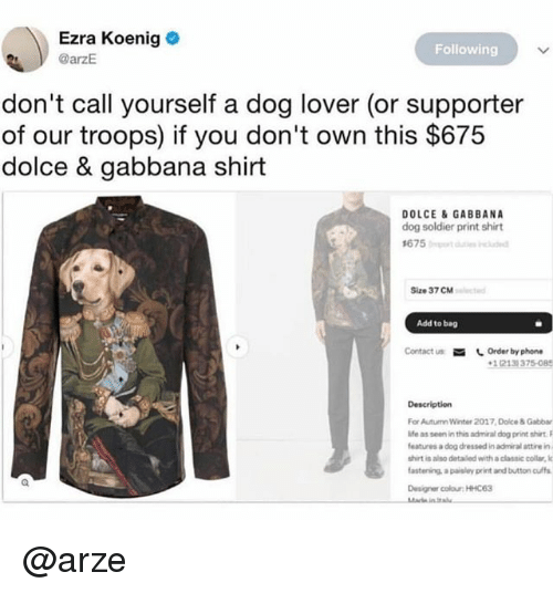 Phone, Winter, and Dank Memes: Ezra Koenig  @arzE  Following  don't call yourself a dog lover (or supporter  of our troops) if you don't own this $675  dolce & gabbana shirt  DOLCE &GABBANA  dog soldier print shirt  Size 37 CM  Add to bag  Contact us Order by phone  1(213) 375-085  Description  For Autumn Winter 2017 Dolce & Gabbar  ife as seen in this admiral dog print shiet  features a dog dressed in admiral attire in  shirt is also detailed with a classic collar, lo  astenins, a paisley print and button ulf  Designer colour: HHC63 @arze