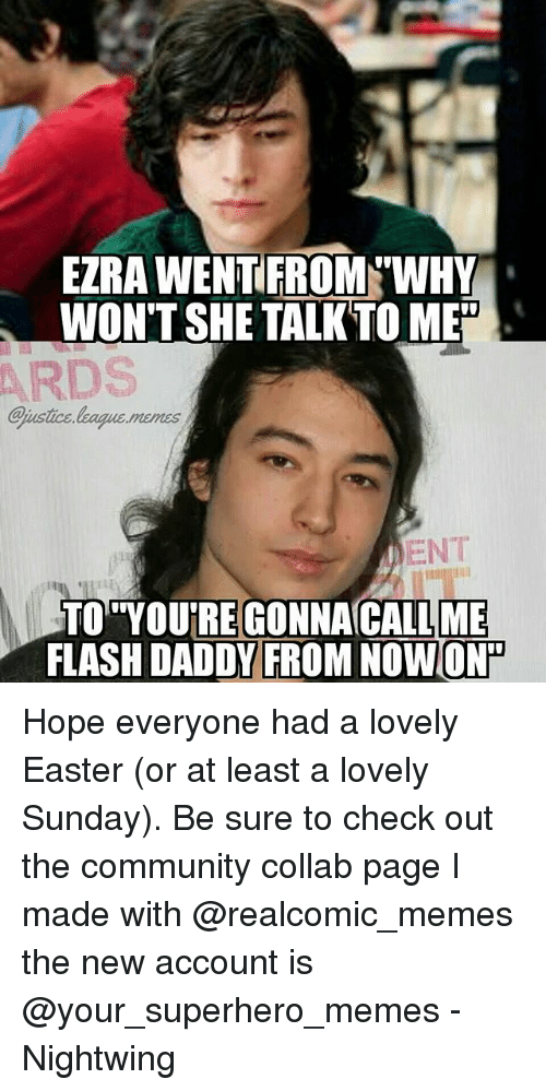 "Superhero Memes: EZRA WENTEROM WHY  WON'T SHE TALKTO ME""  ARDS  ejustice league.menss  ENT  CALL ME  FLASH DADDV FROM NOWON  TO YOURE GONNAC Hope everyone had a lovely Easter (or at least a lovely Sunday). Be sure to check out the community collab page I made with @realcomic_memes the new account is @your_superhero_memes -Nightwing"
