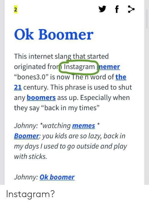 "Ass, Funny, and Instagram: f>  2  Ok Boomer  This internet slang that started  originated fro Instagram nemer  ""bones3.0"" is now The n word of the  21 century. This phrase is used to shut  any boomers ass up. Especially when  they say ""back in my times""  Johnny: ""watching memes  Boomer: you kids are so lazy, back in  my days I used to go outside and play  with sticks.  Johnny: Ok boomer Instagram?"