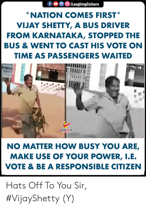 I E: f。回@ /LaughingColours  NATION COMES FIRST  VIJAY SHETTY, A BUS DRIVER  FROM KARNATAKA, STOPPED THE  BUS & WENT TO CAST HIS VOTE ON  TIME AS PASSENGERS WAITED  LAUGHING  NO MATTER HOW BUSY YOU ARE,  MAKE USE OF YOUR POWER, I.E  VOTE & BE A RESPONSIBLE CITIZEN Hats Off To You Sir, #VijayShetty (Y)