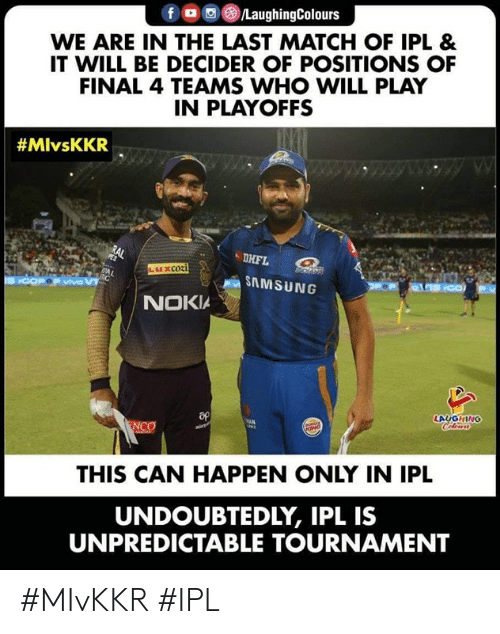 unpredictable: fロ回@)/LaughingColours  WE ARE IN THE LAST MATCH OF IPL &  IT WILL BE DECIDER OF POSITIONS OF  FINAL 4 TEAMS WHO WILL PLAY  IN PLAYOFFS  #MlvsKKR  DHFL  SAMSUNG  NOKIA  LAUGHING  THIS CAN HAPPEN ONLY IN IPL  UNDOUBTEDLY, IPL IS  UNPREDICTABLE TOURNAMENT #MIvKKR #IPL