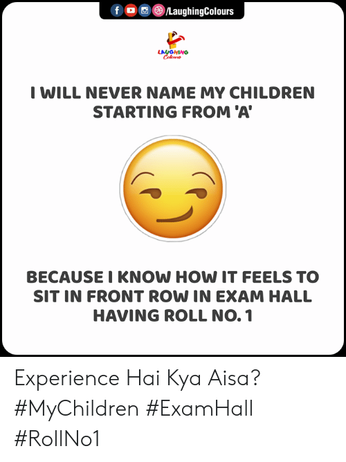 kya: f ©/LaughingColours  LAUGHING  Celeur  I WILL NEVER NAME MY CHILDREN  STARTING FROM 'A  BECAUSE I KNOW HOW IT FEELS TO  SIT IN FRONT ROW IN EXAM HALL  HAVING ROLL NO. 1 Experience Hai Kya Aisa?  #MyChildren #ExamHall #RollNo1