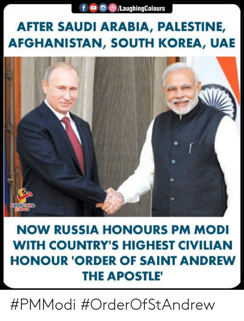 Honour: f 0 0 (8)/LaughingColours  AFTER SAUDI ARABIA, PALESTINE,  AFGHANISTAN, SOUTH KOREA, UAE  NOW RUSSIA HONOURS PM MODI  WITH COUNTRY'S HIGHEST CIVILIAN  HONOUR 'ORDER OF SAINT ANDREW  THE APOSTLE #PMModi #OrderOfStAndrew
