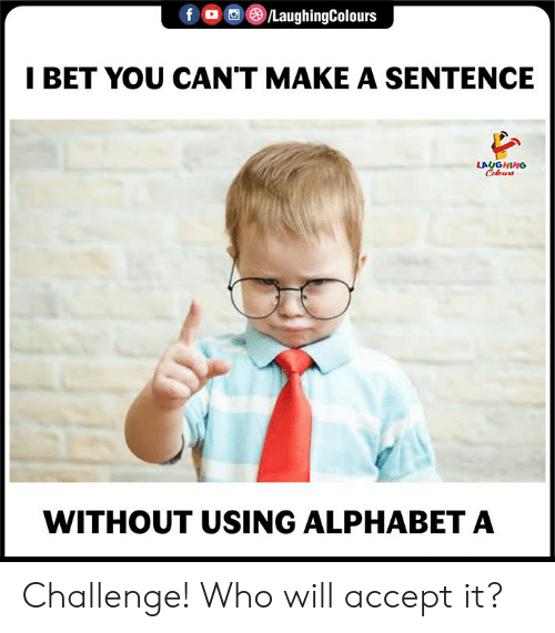I Bet, Alphabet, and Indianpeoplefacebook: f 00 ghigColours  I BET YOU CAN'T MAKE A SENTENCE  LAUGHING  WITHOUT USING ALPHABET A Challenge! Who will accept it?