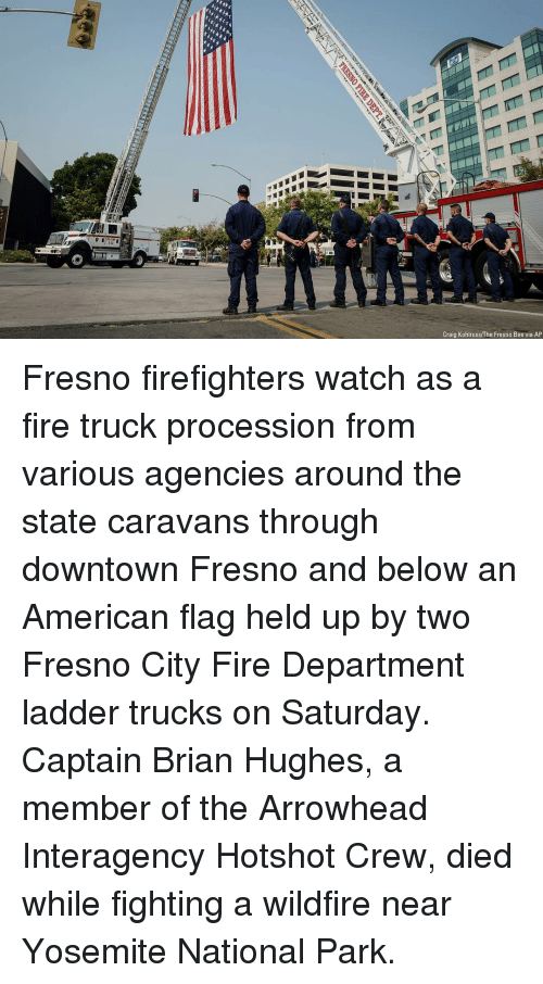 Fire, Memes, and American: F-4  Craig Kohlruss/The Fresno Bee via AP Fresno firefighters watch as a fire truck procession from various agencies around the state caravans through downtown Fresno and below an American flag held up by two Fresno City Fire Department ladder trucks on Saturday. Captain Brian Hughes, a member of the Arrowhead Interagency Hotshot Crew, died while fighting a wildfire near Yosemite National Park.