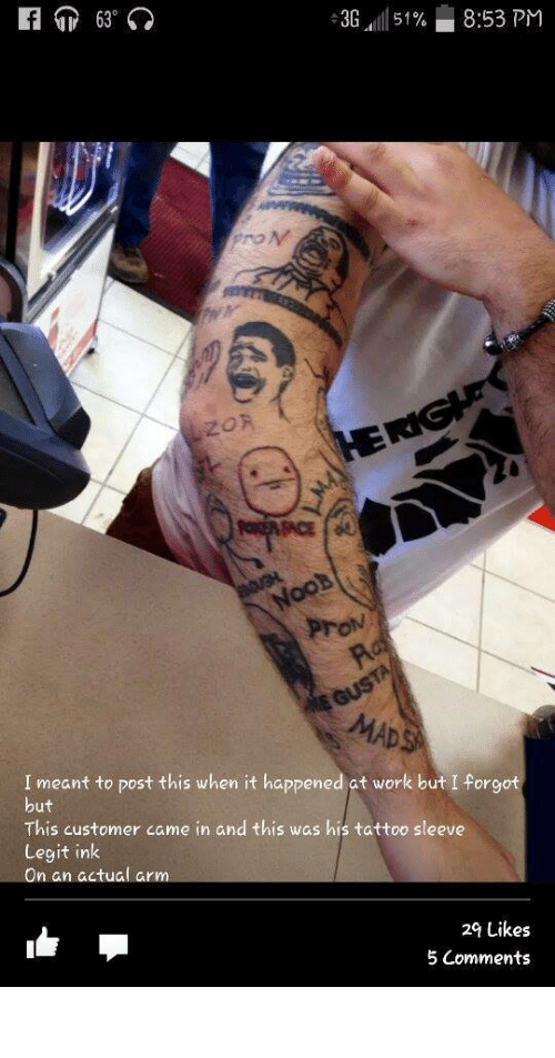 Sace: f 63°  -3G 51%  8:53 PM  LZOR  HERIGHE  POISER SACE  NooB  Pron  Ro  E GUSTA  MADS  I meant to post this when it happened at work but I forgot  but  This customer came in and this was his tattoo sleeve  Legit ink  On an actual arm  29 Likes  5 Comments vapor-man:  raw