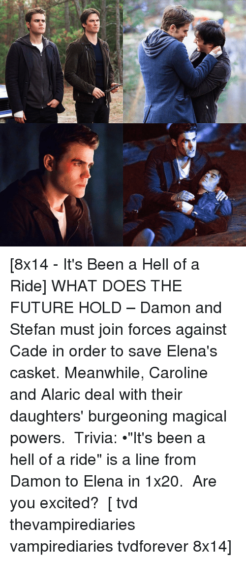 "Excition: f* [8x14 - It's Been a Hell of a Ride] WHAT DOES THE FUTURE HOLD – Damon and Stefan must join forces against Cade in order to save Elena's casket. Meanwhile, Caroline and Alaric deal with their daughters' burgeoning magical powers. ⠀ Trivia: •""It's been a hell of a ride"" is a line from Damon to Elena in 1x20. ⠀ Are you excited? ⠀ [ tvd thevampirediaries vampirediaries tvdforever 8x14]"