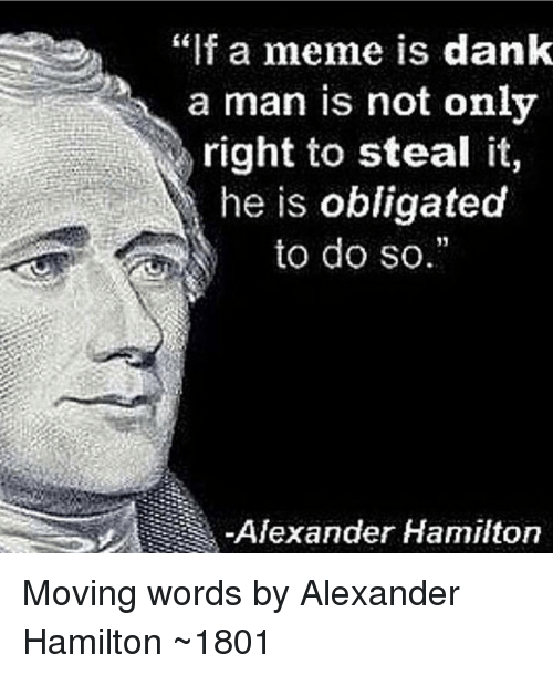 """Dank, Meme, and Alexander Hamilton: """"f a meme is dank  a man is not only  right to steal it,  he is obligated  to do so.  Alexander Hamilton Moving words by Alexander Hamilton ~1801"""