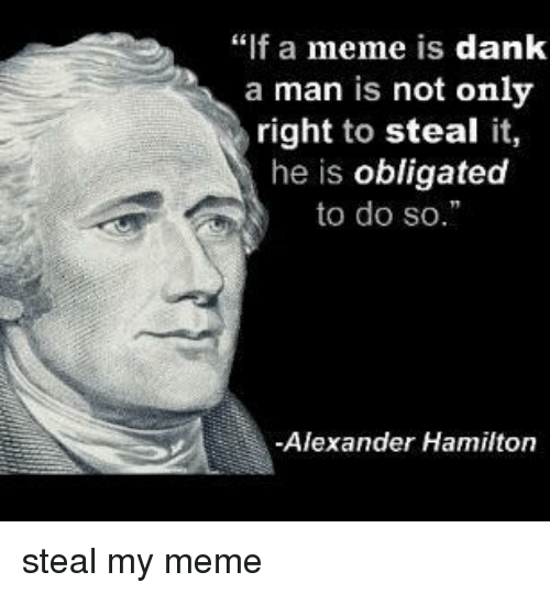 """Dank, Meme, and Alexander Hamilton: """"f a meme is dank  a man is not only  right to steal it,  he is obligated  to do so.  -Alexander Hamilton steal my meme"""