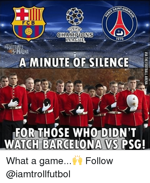 Barcelona Vs: F C B  EIF  CHAMPIONS  1970  LEAGUE  A MINUTE OF SILENCE  FOR THOSE WHO DIDN'T  WATCH BARCELONA VS PSG! What a game...🙌 Follow @iamtrollfutbol
