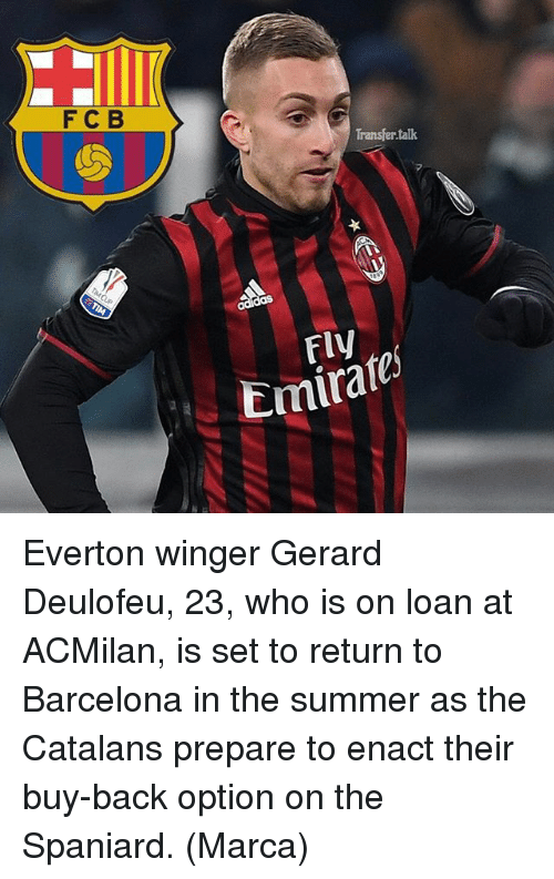 Barcelona, Everton, and Memes: F C B  Transfer talk  Emirate Everton winger Gerard Deulofeu, 23, who is on loan at ACMilan, is set to return to Barcelona in the summer as the Catalans prepare to enact their buy-back option on the Spaniard. (Marca)