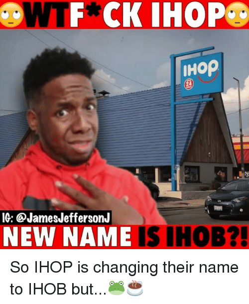 New Name: F* CK IHOP  HOp  IG: @JamesJeffersonJ  NEW NAME IS IHOB?! So IHOP is changing their name to IHOB but...🐸☕️