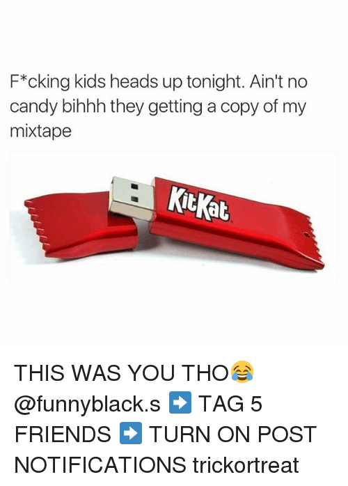 My Mixtap: F*cking kids heads up tonight. Ain't no  candy bihhh they getting a copy of my  mixtape  at THIS WAS YOU THO😂 @funnyblack.s ➡️ TAG 5 FRIENDS ➡️ TURN ON POST NOTIFICATIONS trickortreat
