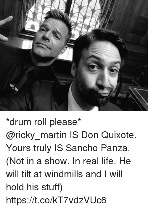 windmills: f. *drum roll please* @ricky_martin IS Don Quixote. Yours truly IS Sancho Panza. (Not in a show. In real life. He will tilt at windmills and I will hold his stuff) https://t.co/kT7vdzVUc6