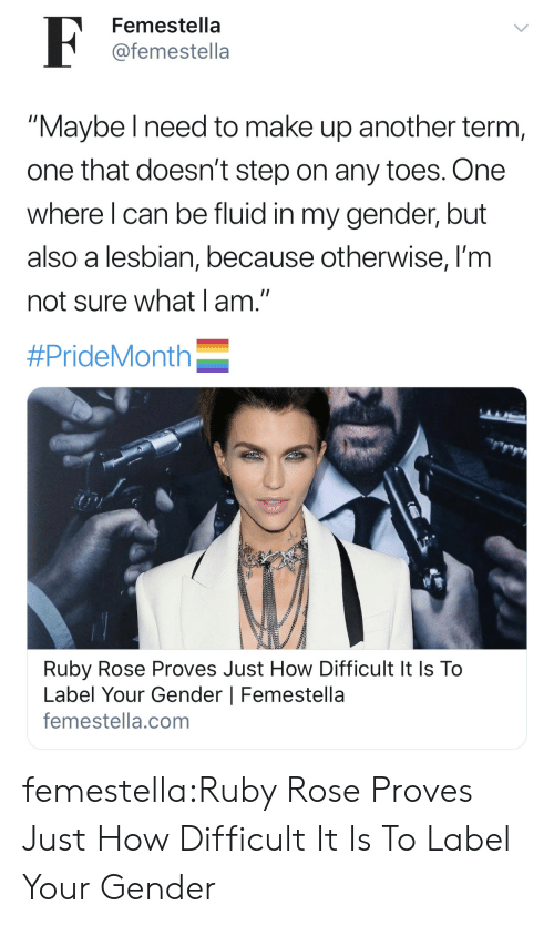 "Target, Tumblr, and Ruby Rose: F  Femestella  @femestella  ""Maybe I need to make up another term,  one that doesn't step on any toes. One  where I can be fluid in my gender, but  also a lesbian, because otherwise, I'm  not sure what I am.""  #PrideMonth  Ruby Rose Proves Just How Difficult It Is To  Label Your Gender 