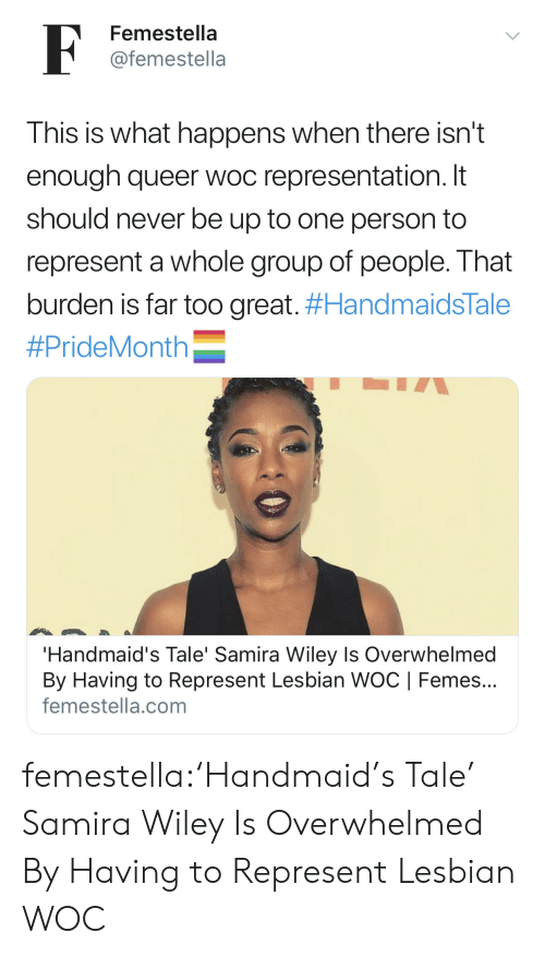Target, Tumblr, and Blog: F  Femestella  @femestella  This is what happens when there isn't  enough queer woc representation. It  should never be up to one person to  represent a whole group of people. That  burden is far too great. #HandmaidsTale  #PrideMonth  'Handmaid's Tale' Samira Wiley Is Overwhelmed  By Having to Represent Lesbian WOC | Femes...  femestella.com femestella:'Handmaid's Tale' Samira Wiley Is Overwhelmed By Having to Represent Lesbian WOC