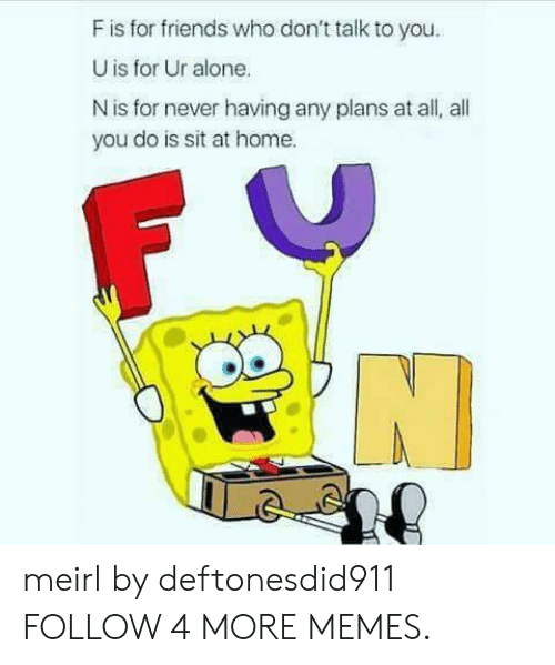 Any Plans: F is for friends who don't talk to you.  U is for Ur alone.  N is for never having any plans at all, all  you do is sit at home. meirl by deftonesdid911 FOLLOW 4 MORE MEMES.