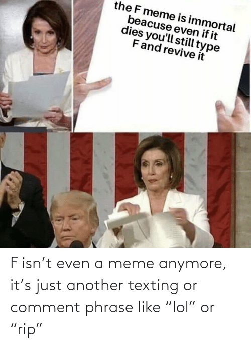 """phrase: F isn't even a meme anymore, it's just another texting or comment phrase like """"lol"""" or """"rip"""""""