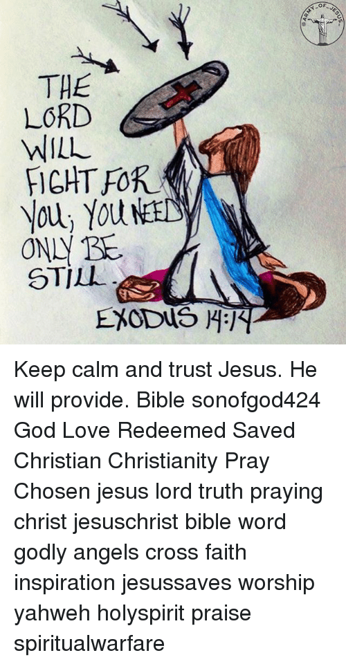 Keep Calms: F-JE  Y-OA  THE  LORD  WILL  You, You NetL  ONN BE  STILL  EXODUS H Keep calm and trust Jesus. He will provide. Bible sonofgod424 God Love Redeemed Saved Christian Christianity Pray Chosen jesus lord truth praying christ jesuschrist bible word godly angels cross faith inspiration jesussaves worship yahweh holyspirit praise spiritualwarfare
