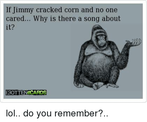 no-one-care: f Jimmy cracked corn and no one  cared... Why is there a song about  ROTTEN CARDS lol.. do you remember?..