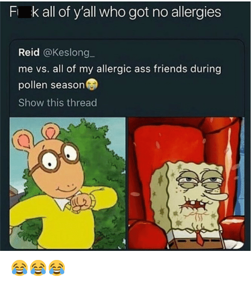 Ass, Friends, and Dank Memes: F k  all of y'all who got no allergies  Reid @Keslong_  me vs. all of my allergic ass friends during  pollen season  Show this thread 😂😂😂