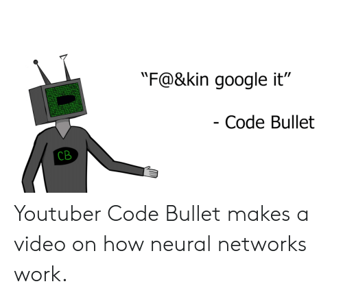 """Google, Work, and Video: """"F@&kin google it""""  Code Bullet  CB Youtuber Code Bullet makes a video on how neural networks work."""