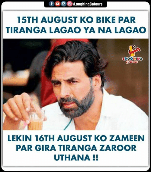 Colours: f  LaughingColours  15TH AUGUST KO BIKE PAR  TIRANGA LAGAO YA NA LAGAO  LAUGHING  Colours  LEKIN 16TH AUGUST KO ZAMEEN  PAR GIRA TIRANGA ZAROOR  UTHANA !!