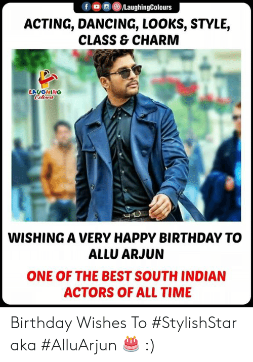 Birthday, Dancing, and Happy Birthday: f/LaughingColours  ACTING, DANCING, LOOKS, STYLE,  CLASS & CHARM  LAUGHING  WISHING A VERY HAPPY BIRTHDAY TO  ALLU ARJUN  ONE OF THE BEST SOUTH INDIAN  ACTORS OF ALL TIME Birthday Wishes To #StylishStar aka #AlluArjun 🎂 :)