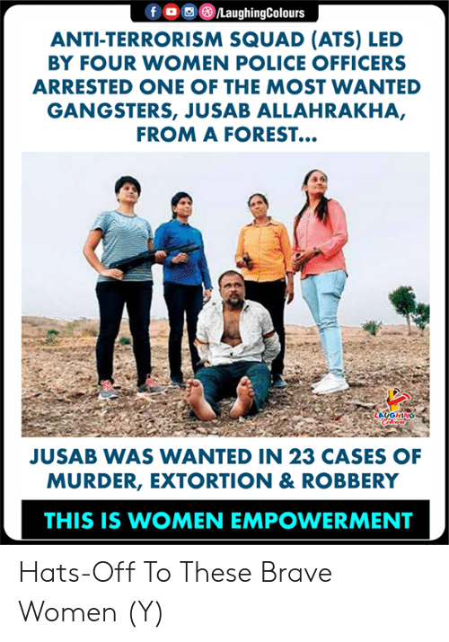 Police, Squad, and Brave: f/LaughingColours  ANTI-TERRORISM SQUAD (ATS) LED  BY FOUR WOMEN POLICE OFFICERS  ARRESTED ONE OF THE MOST WANTED  GANGSTERS, JUSAB ALLAHRAKHA,  FROM A FOREST...  JUSAB WAS WANTED IN 23 CASES OF  MURDER, EXTORTION & ROBBERY  THIS IS WOMEN EMPOWERMENT Hats-Off To These Brave Women (Y)