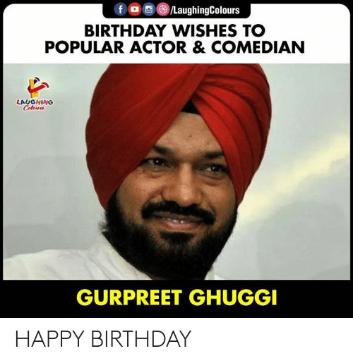 Birthday, Happy Birthday, and Happy: f /LaughingColours  BIRTHDAY WISHES TO  POPULAR ACTOR & COMEDIAN  LAUGHING  Celours  GURPREET GHUGGI HAPPY BIRTHDAY