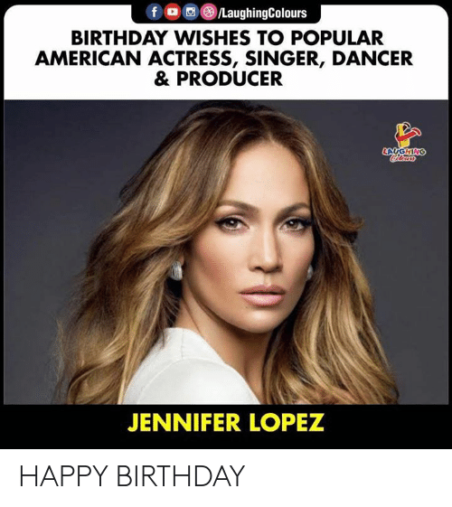 Birthday, Jennifer Lopez, and Happy Birthday: f /LaughingColours  BIRTHDAY WISHES TO POPULAR  AMERICAN ACTRESS, SINGER, DANCER  & PRODUCER  LAUGHING  Cleurs  JENNIFER LOPEZ HAPPY BIRTHDAY