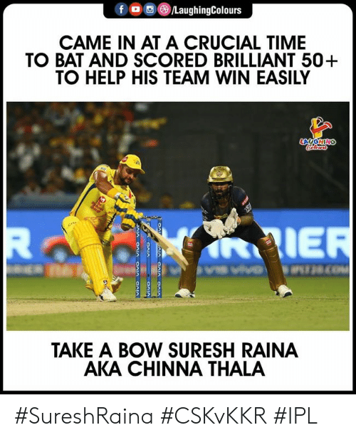 Help, Time, and Brilliant: f  )/LaughingColours  CAME IN AT A CRUCIAL TIME  TO BAT AND SCORED BRILLIANT 50+  TO HELP HIS TEAM WIN EASILY  AIE  TAKE A BOW SURESH RAINA  AKA CHINNA THALA #SureshRaina #CSKvKKR #IPL