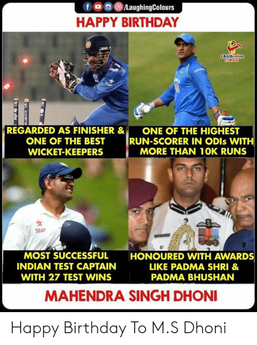 singh: f  LaughingColours  HAPPY BIRTHDAY  LAUGHING  Cle  6ar  REGARDED AS FINISHER &  ONE OF THE HIGHEST  RUN-SCORER IN ODIS WITH  MORE THAN 10K RUNS  ONE OF THE BEST  WICKET-KEEPERS  Star  MOST SUCCESSFUL  HONOURED VWITH AWARDS  INDIAN TEST CAPTAIN  LIKE PADMA SHRI &  WITH 27 TEST WINS  PADMA BHUSHAN  MAHENDRA SINGH DHONI Happy Birthday To M.S Dhoni
