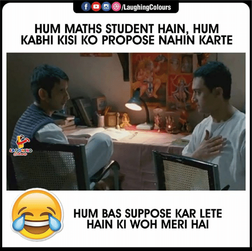 Kar: f /LaughingColours  HUM MATHS STUDENT HAIN, HUM  KABHI KISI KO PROPOSE NAHIN KARTE  LAUGHING  Colours  HUM BAS SUPPOSE KAR LETE  HAIN KI WOH MERI HAI