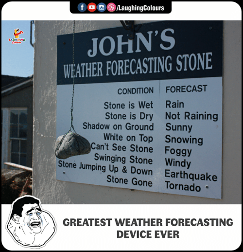 johns: f /LaughingColours  JOHN'S  WEATHER FORECASTING STONE  CONDITION FORECAST  Stone is Wet Rain  Stone is Dry Not Raining  White on Top Snowing  Shadow on Ground  Can't See Stone  Stone Jumping Up & Down  Sunny  Foggy  Swinging Stone Windy  Earthquake  Stone Gone Tornado  GREATEST WEATHER FORECASTING  DEVICE EVER